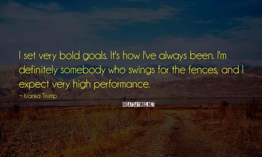 Ivanka Trump Sayings: I set very bold goals. It's how I've always been. I'm definitely somebody who swings
