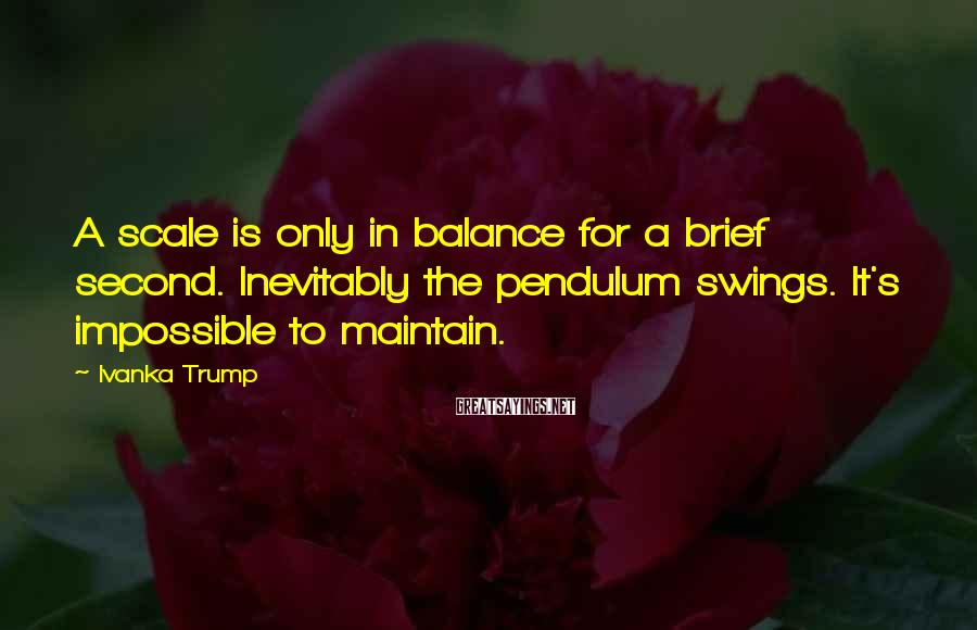 Ivanka Trump Sayings: A scale is only in balance for a brief second. Inevitably the pendulum swings. It's