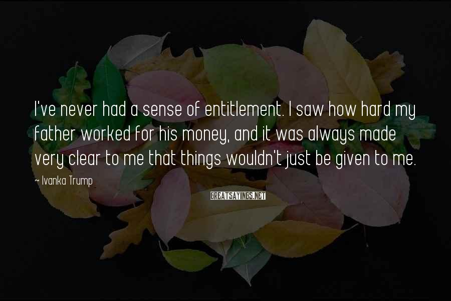 Ivanka Trump Sayings: I've never had a sense of entitlement. I saw how hard my father worked for