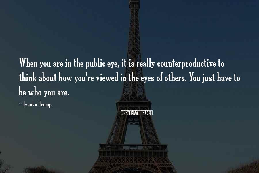 Ivanka Trump Sayings: When you are in the public eye, it is really counterproductive to think about how