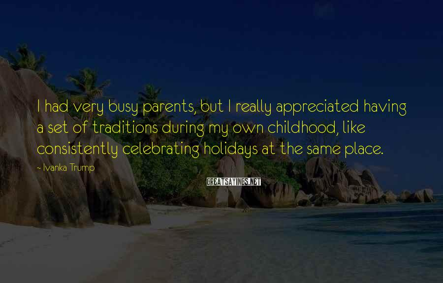 Ivanka Trump Sayings: I had very busy parents, but I really appreciated having a set of traditions during