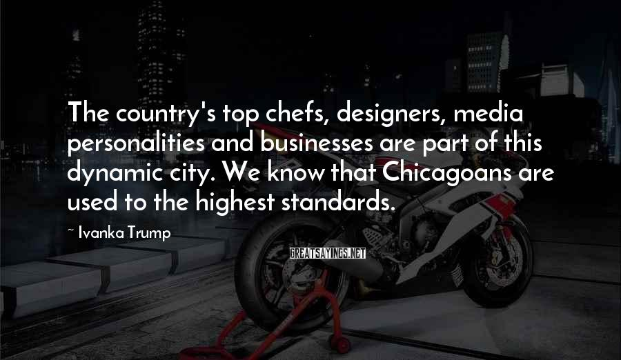 Ivanka Trump Sayings: The country's top chefs, designers, media personalities and businesses are part of this dynamic city.