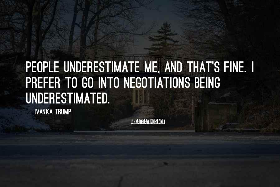 Ivanka Trump Sayings: People underestimate me, and that's fine. I prefer to go into negotiations being underestimated.