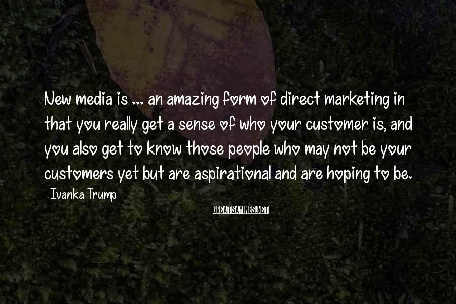 Ivanka Trump Sayings: New media is ... an amazing form of direct marketing in that you really get