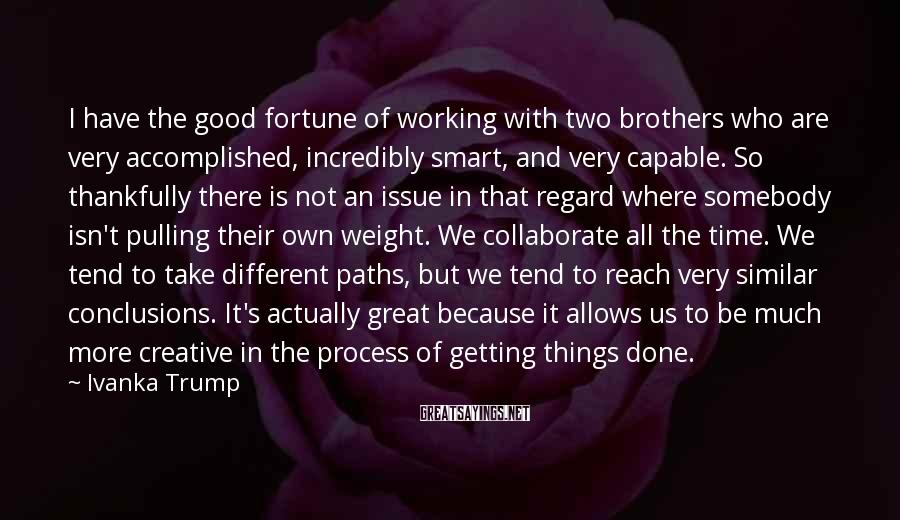 Ivanka Trump Sayings: I have the good fortune of working with two brothers who are very accomplished, incredibly