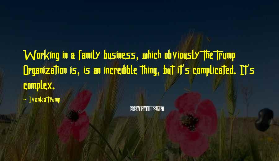 Ivanka Trump Sayings: Working in a family business, which obviously The Trump Organization is, is an incredible thing,