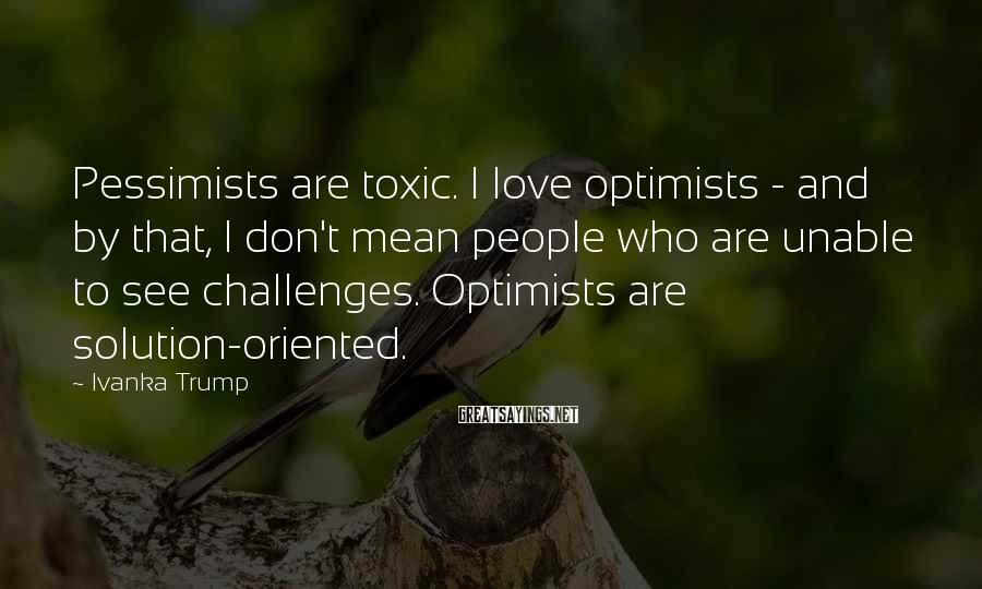 Ivanka Trump Sayings: Pessimists are toxic. I love optimists - and by that, I don't mean people who