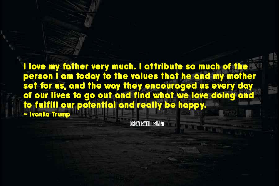 Ivanka Trump Sayings: I love my father very much. I attribute so much of the person I am