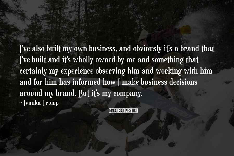 Ivanka Trump Sayings: I've also built my own business, and obviously it's a brand that I've built and