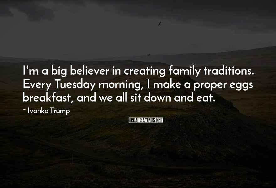 Ivanka Trump Sayings: I'm a big believer in creating family traditions. Every Tuesday morning, I make a proper