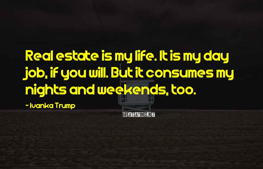 Ivanka Trump Sayings: Real estate is my life. It is my day job, if you will. But it