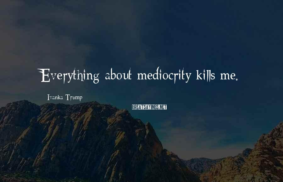 Ivanka Trump Sayings: Everything about mediocrity kills me.