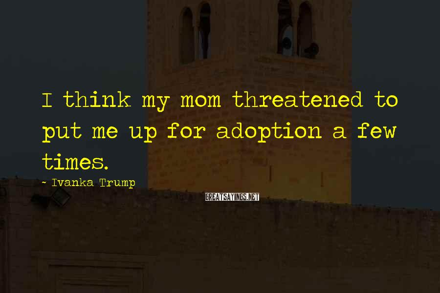 Ivanka Trump Sayings: I think my mom threatened to put me up for adoption a few times.