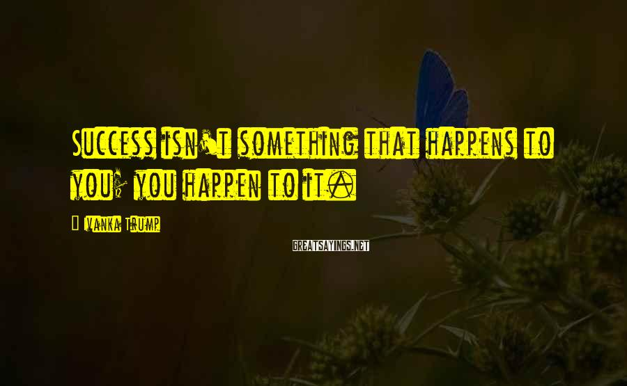 Ivanka Trump Sayings: Success isn't something that happens to you; you happen to it.