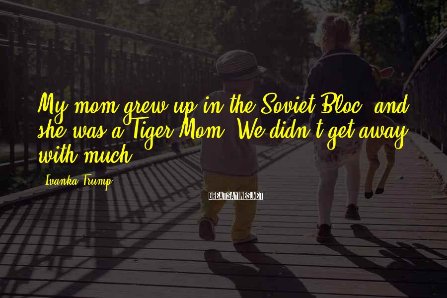 Ivanka Trump Sayings: My mom grew up in the Soviet Bloc, and she was a Tiger Mom. We