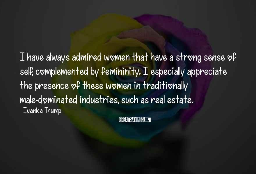 Ivanka Trump Sayings: I have always admired women that have a strong sense of self, complemented by femininity.