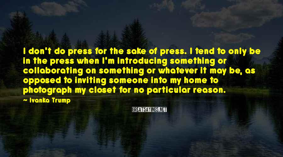 Ivanka Trump Sayings: I don't do press for the sake of press. I tend to only be in
