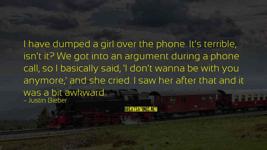 I've Cried Over You Sayings By Justin Bieber: I have dumped a girl over the phone. It's terrible, isn't it? We got into