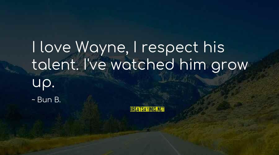 I've Watched You Grow Sayings By Bun B.: I love Wayne, I respect his talent. I've watched him grow up.