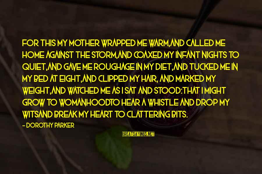 I've Watched You Grow Sayings By Dorothy Parker: For this my mother wrapped me warm,And called me home against the storm,And coaxed my