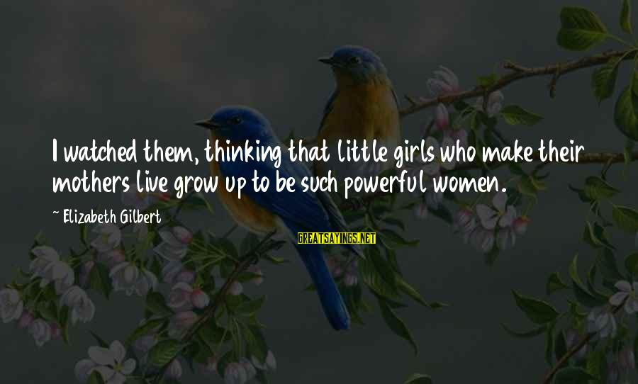 I've Watched You Grow Sayings By Elizabeth Gilbert: I watched them, thinking that little girls who make their mothers live grow up to