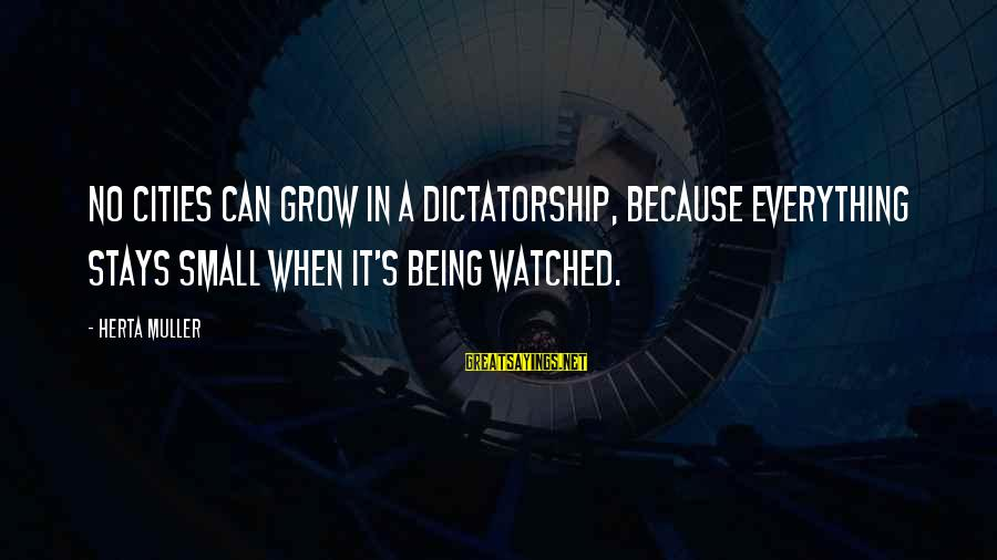 I've Watched You Grow Sayings By Herta Muller: No cities can grow in a dictatorship, because everything stays small when it's being watched.