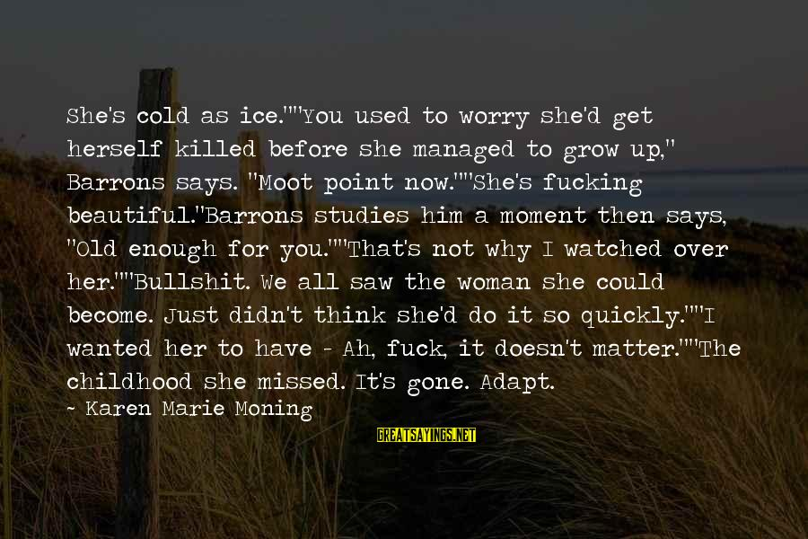 """I've Watched You Grow Sayings By Karen Marie Moning: She's cold as ice.""""""""You used to worry she'd get herself killed before she managed to"""