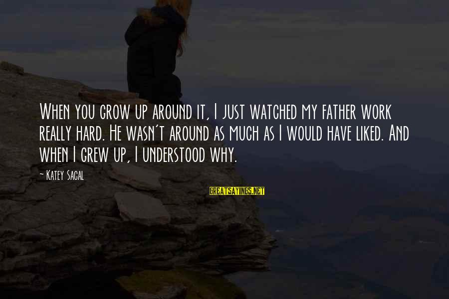 I've Watched You Grow Sayings By Katey Sagal: When you grow up around it, I just watched my father work really hard. He