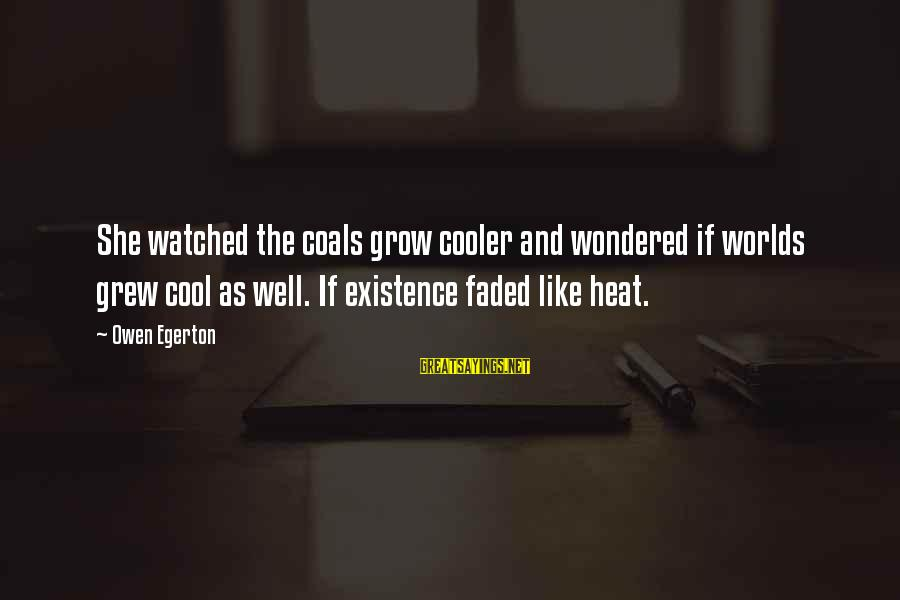 I've Watched You Grow Sayings By Owen Egerton: She watched the coals grow cooler and wondered if worlds grew cool as well. If