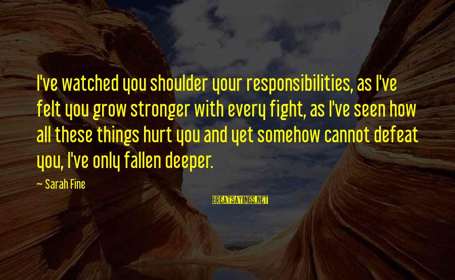 I've Watched You Grow Sayings By Sarah Fine: I've watched you shoulder your responsibilities, as I've felt you grow stronger with every fight,