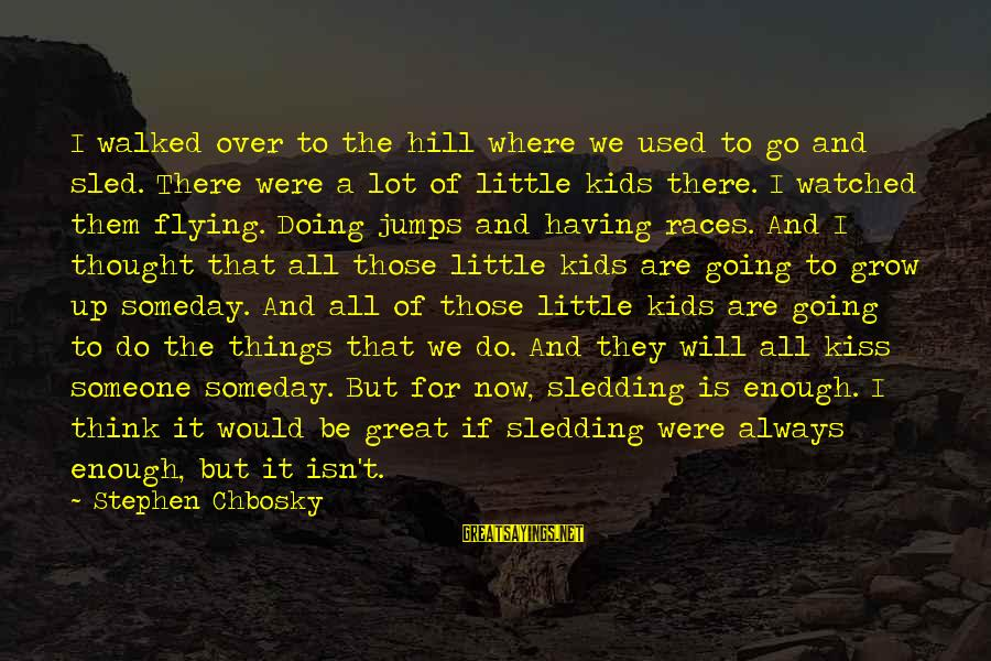 I've Watched You Grow Sayings By Stephen Chbosky: I walked over to the hill where we used to go and sled. There were