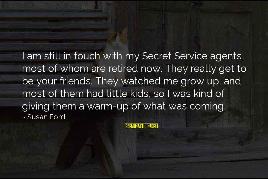 I've Watched You Grow Sayings By Susan Ford: I am still in touch with my Secret Service agents, most of whom are retired