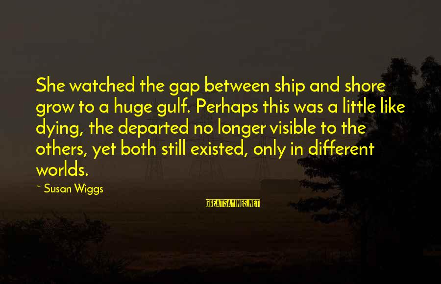 I've Watched You Grow Sayings By Susan Wiggs: She watched the gap between ship and shore grow to a huge gulf. Perhaps this