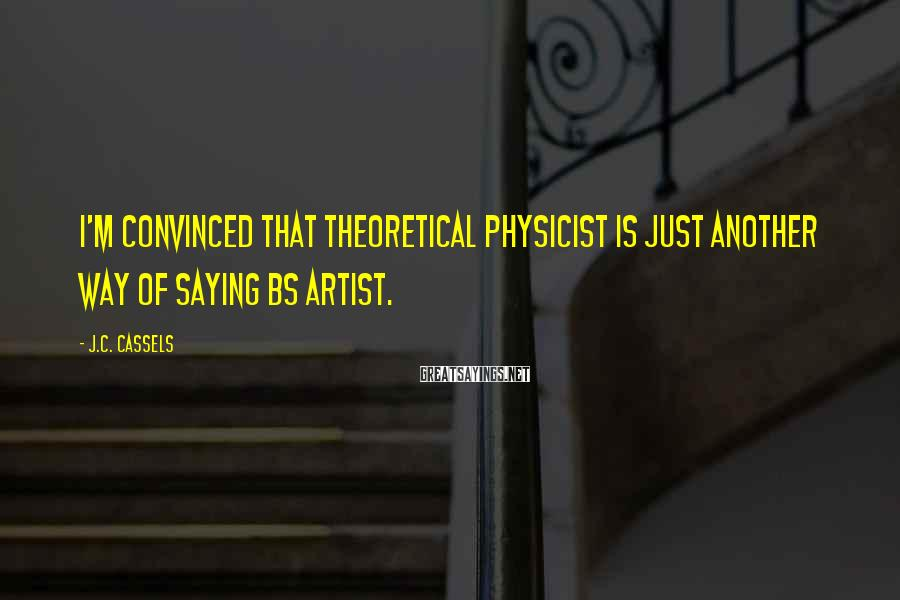 J.C. Cassels Sayings: I'm convinced that Theoretical Physicist is just another way of saying BS Artist.