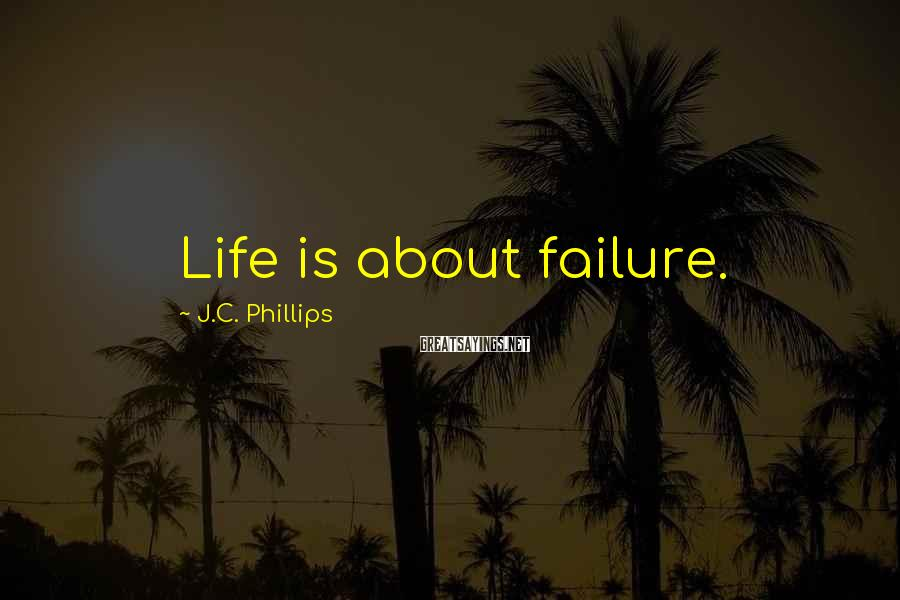 J.C. Phillips Sayings: Life is about failure.