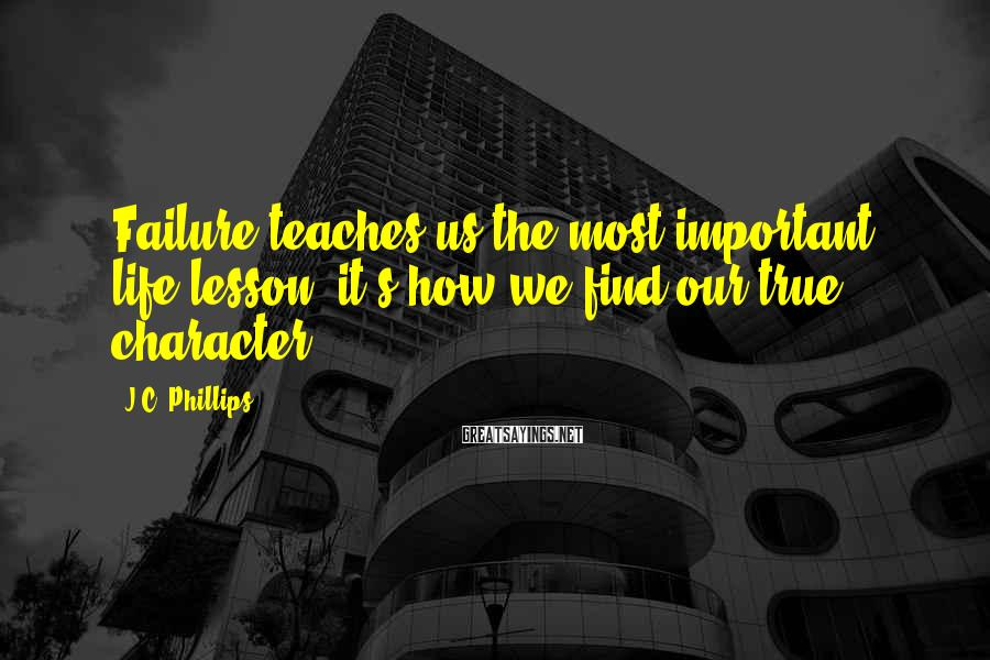 J.C. Phillips Sayings: Failure teaches us the most important life lesson; it's how we find our true character.