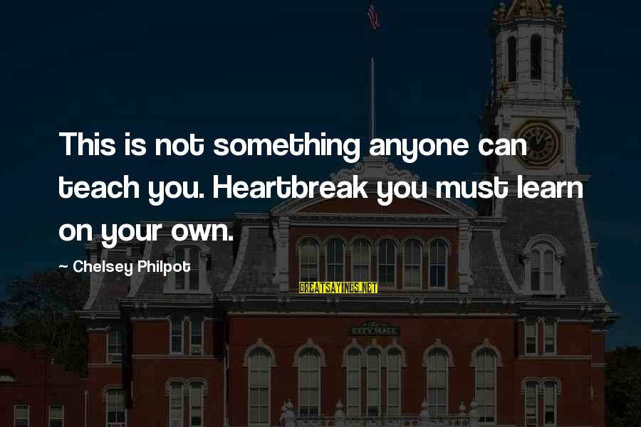 J C Philpot Sayings By Chelsey Philpot: This is not something anyone can teach you. Heartbreak you must learn on your own.