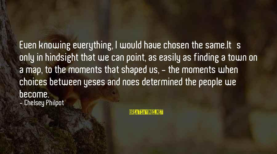 J C Philpot Sayings By Chelsey Philpot: Even knowing everything, I would have chosen the same.It's only in hindsight that we can