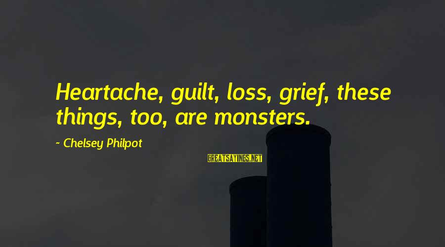 J C Philpot Sayings By Chelsey Philpot: Heartache, guilt, loss, grief, these things, too, are monsters.