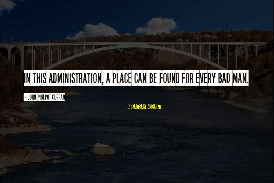 J C Philpot Sayings By John Philpot Curran: In this administration, a place can be found for every bad man.
