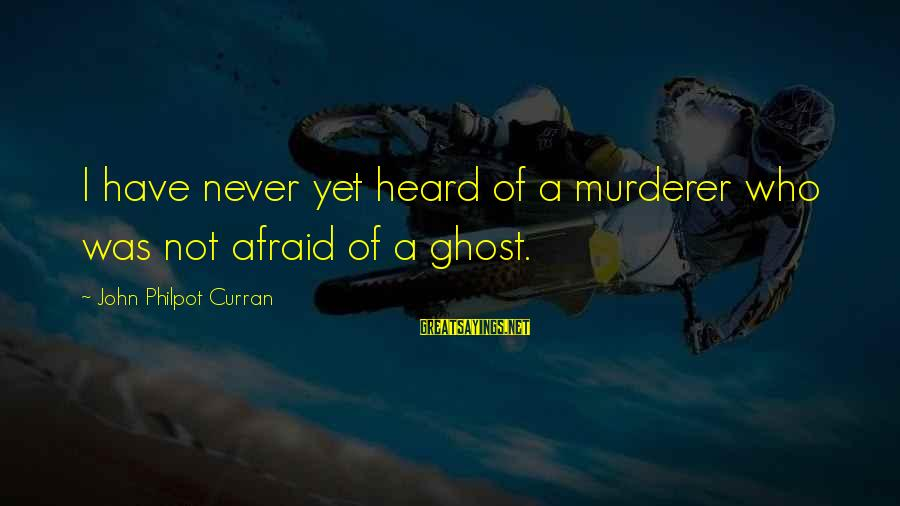 J C Philpot Sayings By John Philpot Curran: I have never yet heard of a murderer who was not afraid of a ghost.