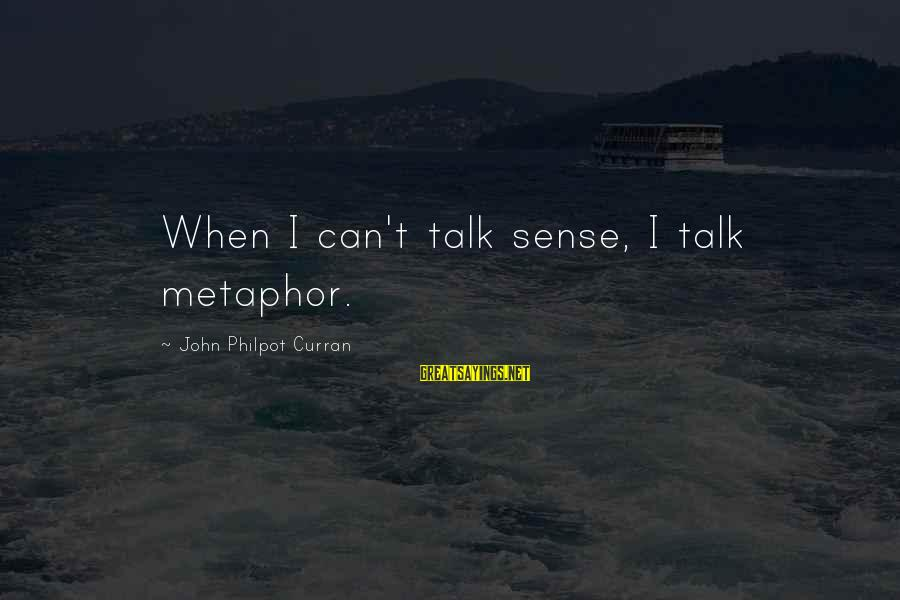 J C Philpot Sayings By John Philpot Curran: When I can't talk sense, I talk metaphor.