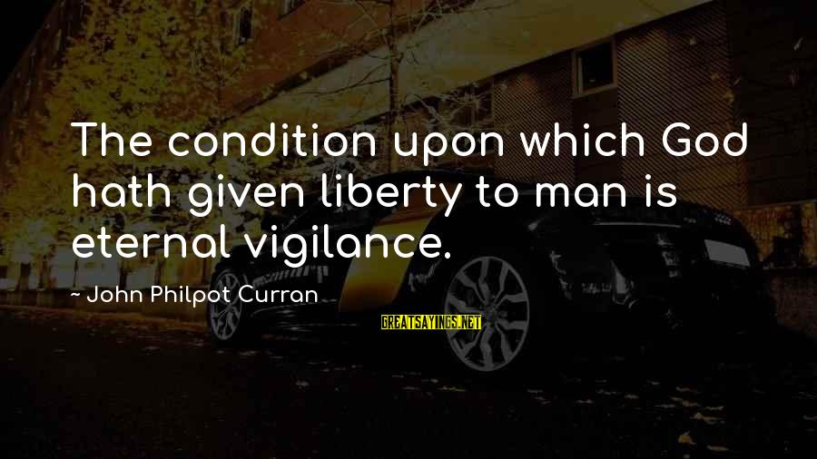 J C Philpot Sayings By John Philpot Curran: The condition upon which God hath given liberty to man is eternal vigilance.