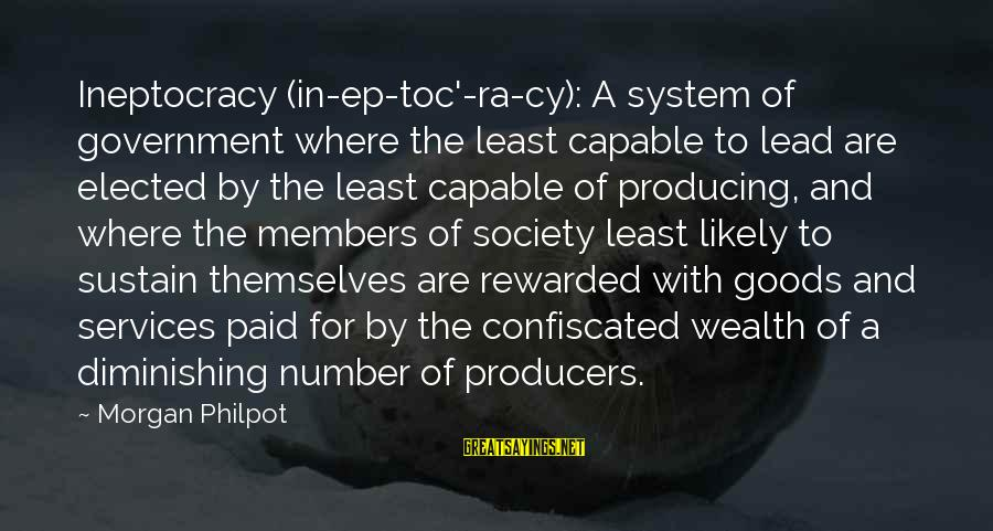 J C Philpot Sayings By Morgan Philpot: Ineptocracy (in-ep-toc'-ra-cy): A system of government where the least capable to lead are elected by