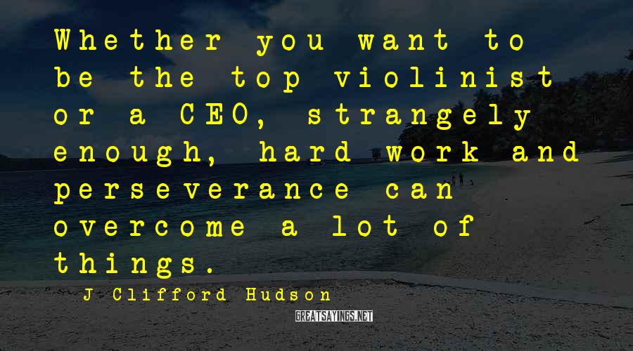 J Clifford Hudson Sayings: Whether you want to be the top violinist or a CEO, strangely enough, hard work