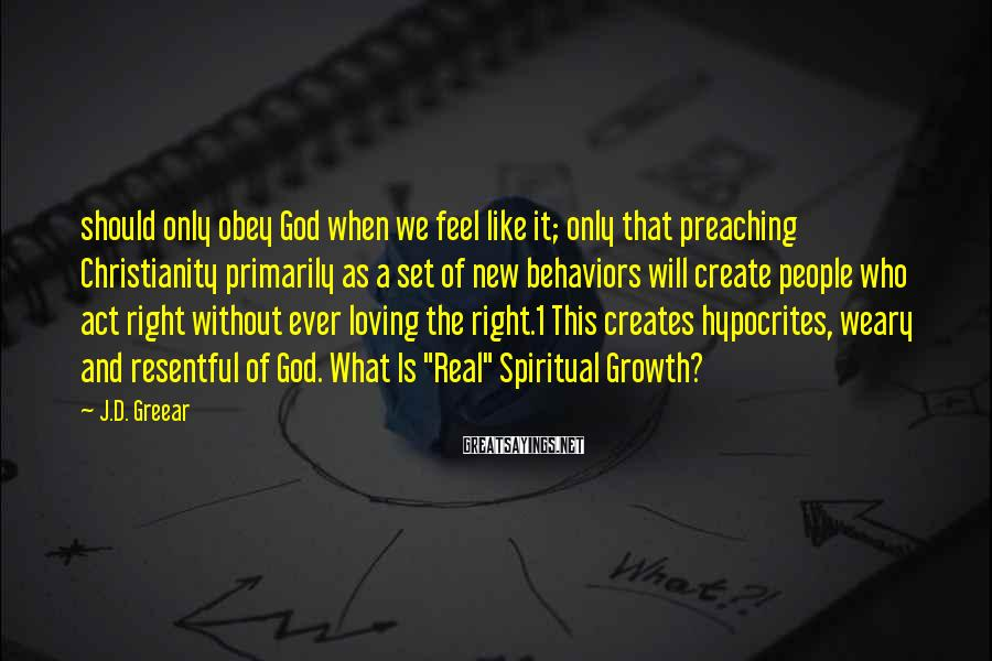 J.D. Greear Sayings: should only obey God when we feel like it; only that preaching Christianity primarily as