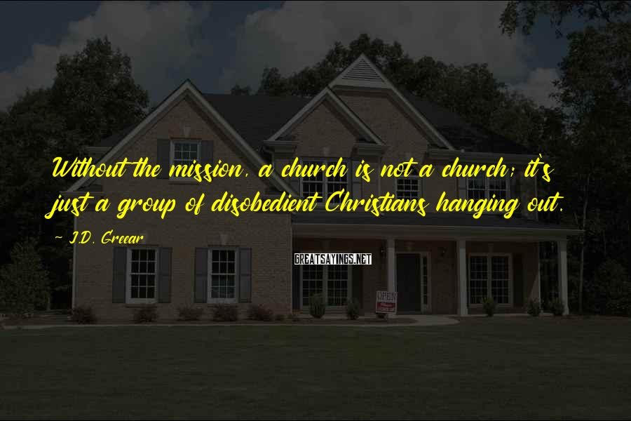 J.D. Greear Sayings: Without the mission, a church is not a church; it's just a group of disobedient