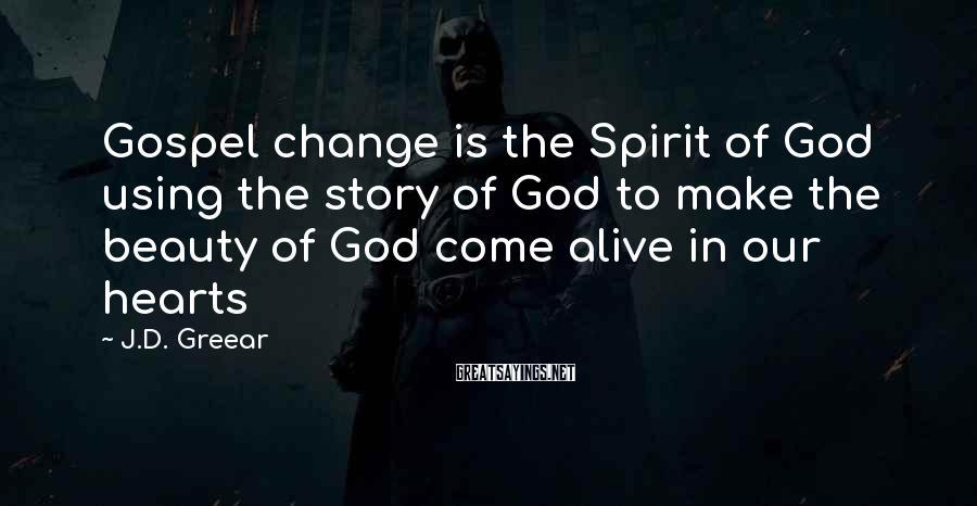 J.D. Greear Sayings: Gospel change is the Spirit of God using the story of God to make the