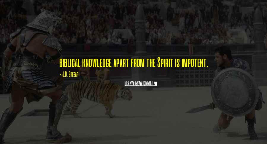 J.D. Greear Sayings: biblical knowledge apart from the Spirit is impotent.