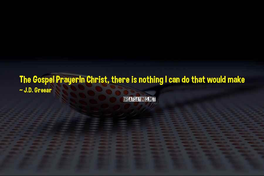 J.D. Greear Sayings: The Gospel PrayerIn Christ, there is nothing I can do that would make You love